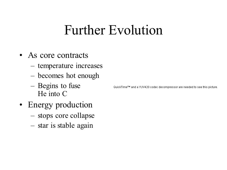 Further Evolution As core contracts –temperature increases –becomes hot enough –Begins to fuse He into C Energy production –stops core collapse –star is stable again