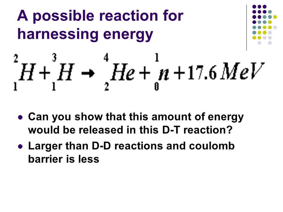 A possible reaction for harnessing energy Can you show that this amount of energy would be released in this D-T reaction.