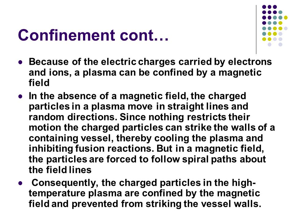 Confinement cont… Because of the electric charges carried by electrons and ions, a plasma can be confined by a magnetic field In the absence of a magnetic field, the charged particles in a plasma move in straight lines and random directions.