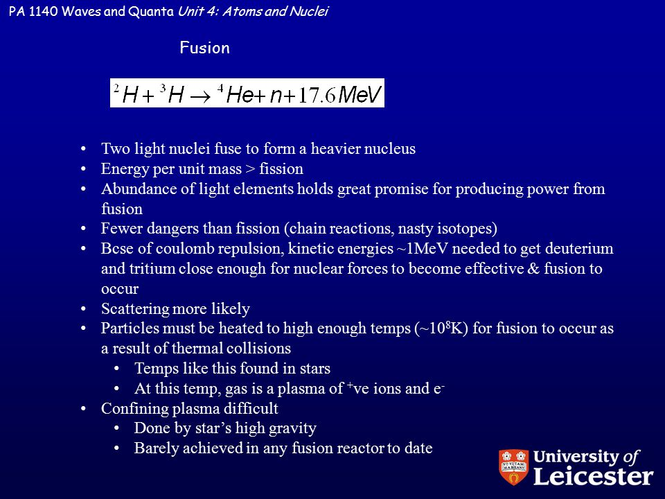 PA 1140 Waves and Quanta Unit 4: Atoms and Nuclei Fusion Two light nuclei fuse to form a heavier nucleus Energy per unit mass > fission Abundance of light elements holds great promise for producing power from fusion Fewer dangers than fission (chain reactions, nasty isotopes) Bcse of coulomb repulsion, kinetic energies ~1MeV needed to get deuterium and tritium close enough for nuclear forces to become effective & fusion to occur Scattering more likely Particles must be heated to high enough temps (~10 8 K) for fusion to occur as a result of thermal collisions Temps like this found in stars At this temp, gas is a plasma of + ve ions and e - Confining plasma difficult Done by star's high gravity Barely achieved in any fusion reactor to date