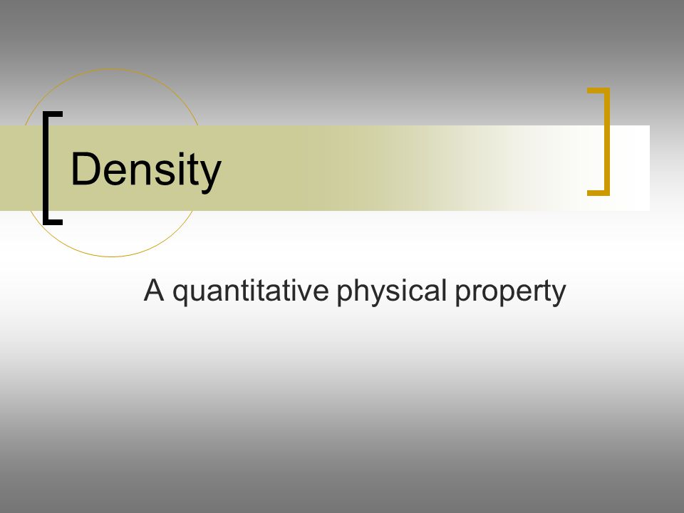 Density A quantitative physical property