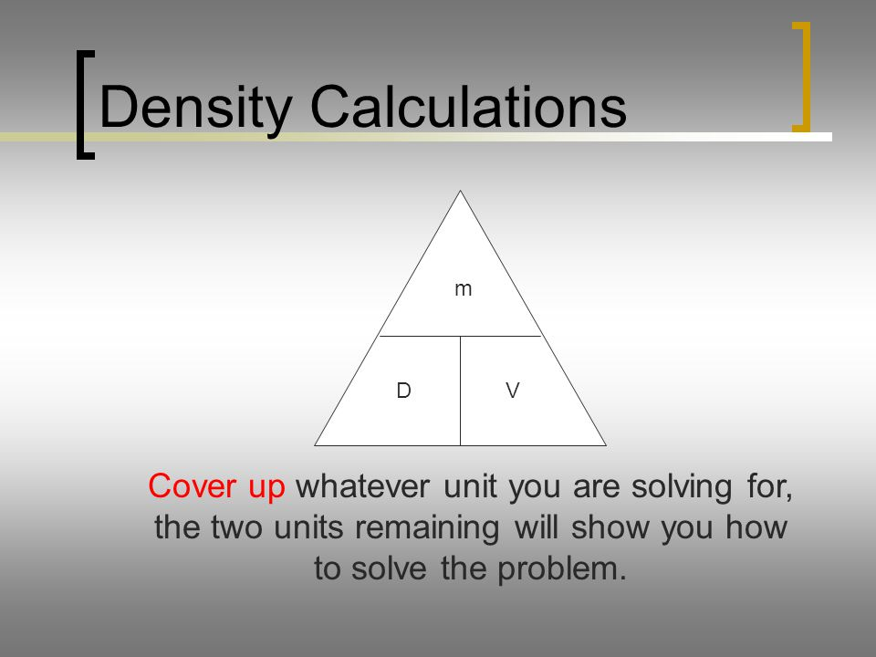 Density Calculations m DV Cover up whatever unit you are solving for, the two units remaining will show you how to solve the problem.