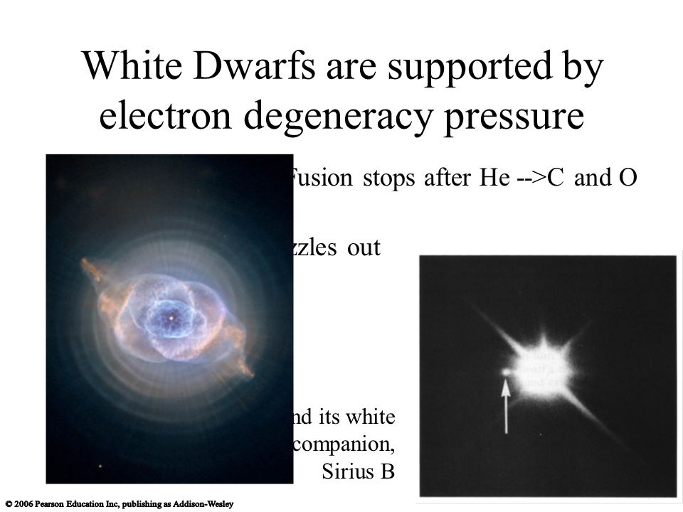 White Dwarfs are supported by electron degeneracy pressure in a low-mass star, Fusion stops after He -->C and O Just cools off and fizzles out Siruis and its white dwraf companion, Sirius B
