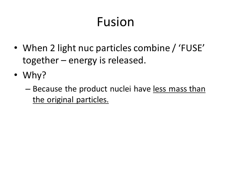 Fusion When 2 light nuc particles combine / 'FUSE' together – energy is released.