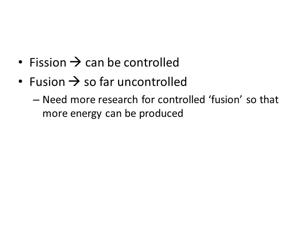 Fission  can be controlled Fusion  so far uncontrolled – Need more research for controlled 'fusion' so that more energy can be produced