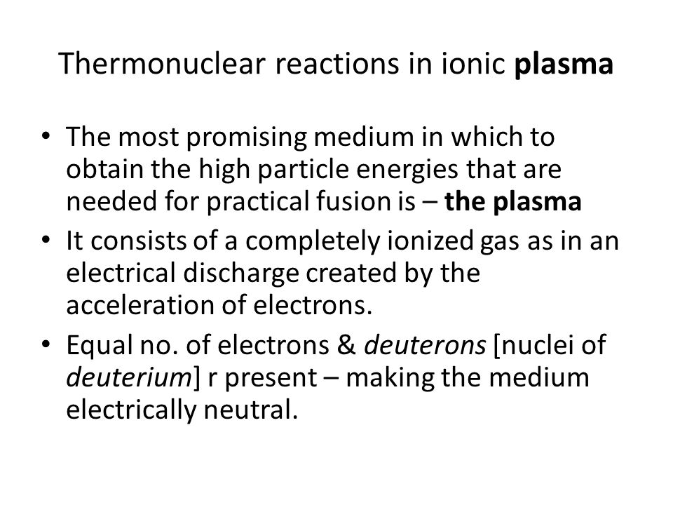 Thermonuclear reactions in ionic plasma The most promising medium in which to obtain the high particle energies that are needed for practical fusion is – the plasma It consists of a completely ionized gas as in an electrical discharge created by the acceleration of electrons.