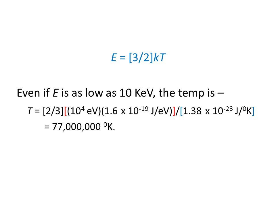 Even if E is as low as 10 KeV, the temp is – T = [2/3][(10 4 eV)(1.6 x 10 -19 J/eV)]/[1.38 x 10 -23 J/ 0 K] = 77,000,000 0 K.