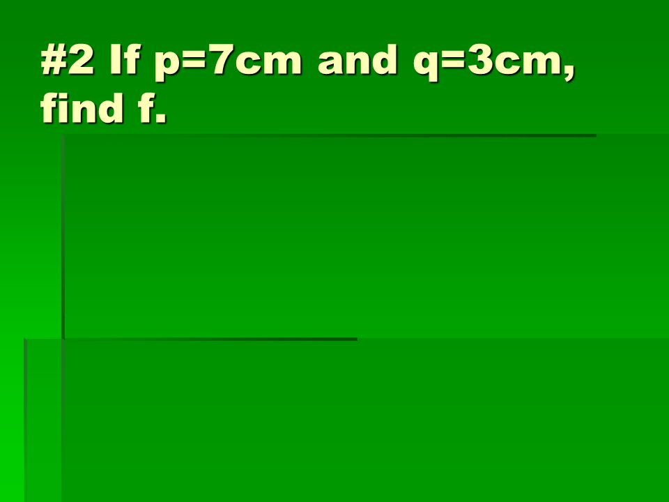 #2 If p=7cm and q=3cm, find f.