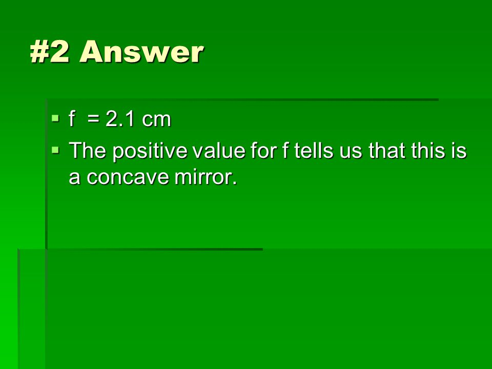 #2 Answer  f = 2.1 cm  The positive value for f tells us that this is a concave mirror.
