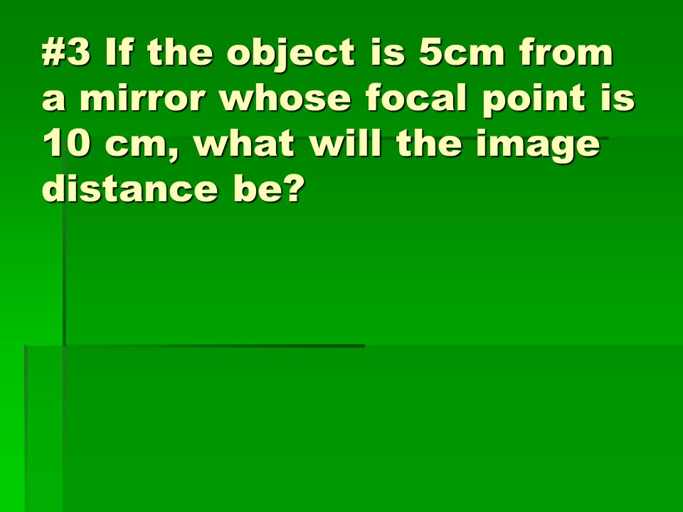 #3 If the object is 5cm from a mirror whose focal point is 10 cm, what will the image distance be