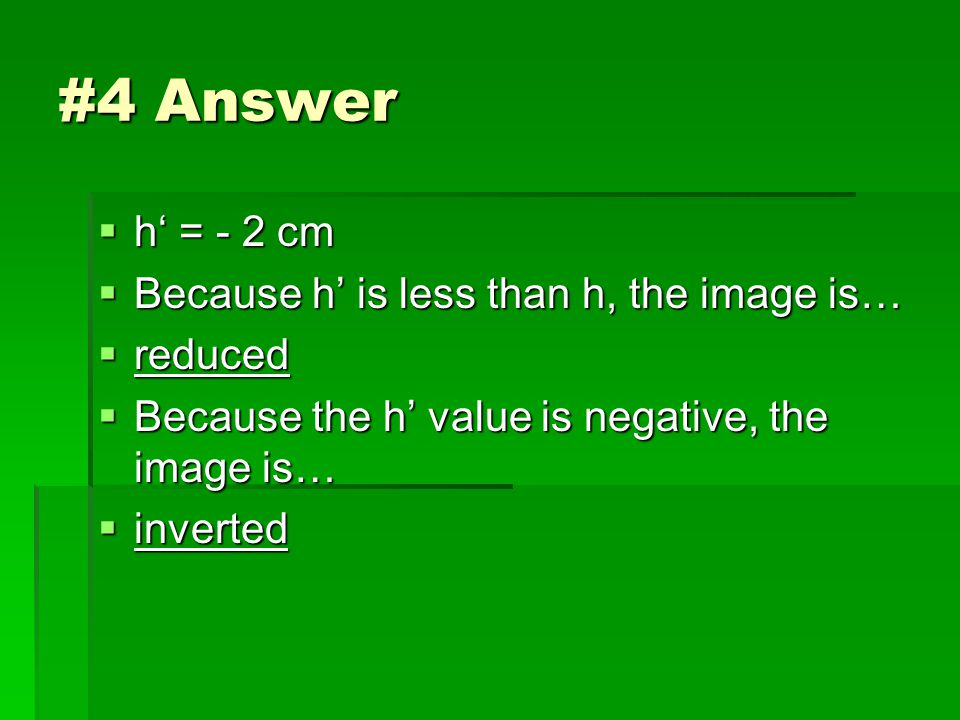 #4 Answer  h' = - 2 cm  Because h' is less than h, the image is…  reduced  Because the h' value is negative, the image is…  inverted