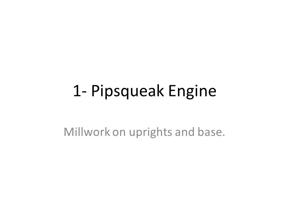 1- Pipsqueak Engine Millwork on uprights and base.