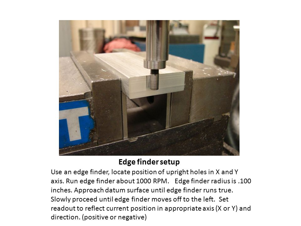 Edge finder setup Use an edge finder, locate position of upright holes in X and Y axis.
