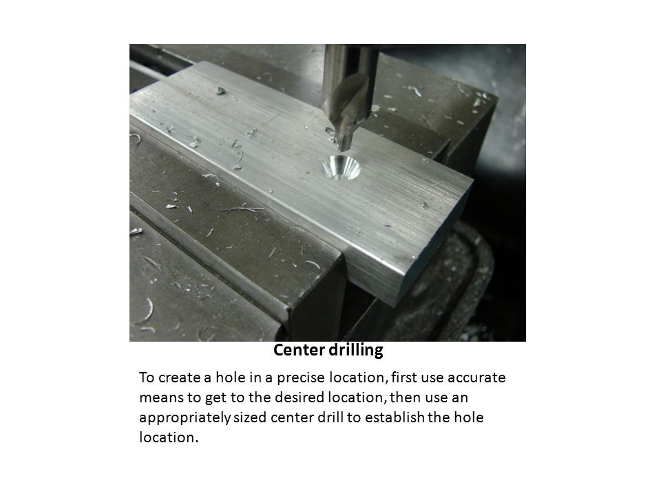 Center drilling To create a hole in a precise location, first use accurate means to get to the desired location, then use an appropriately sized center drill to establish the hole location.