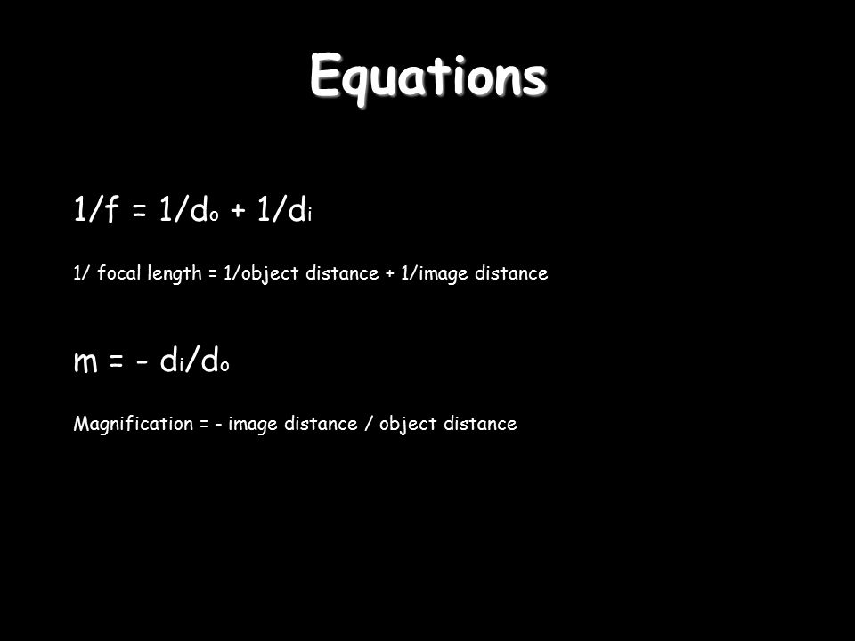 Equations 1/f = 1/d o + 1/d i 1/ focal length = 1/object distance + 1/image distance m = - d i /d o Magnification = - image distance / object distance
