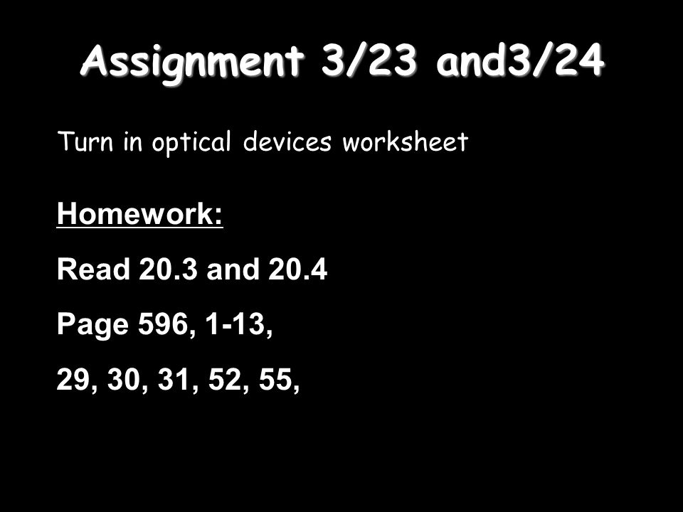 Assignment 3/23 and3/24 Turn in optical devices worksheet Homework: Read 20.3 and 20.4 Page 596, 1-13, 29, 30, 31, 52, 55,