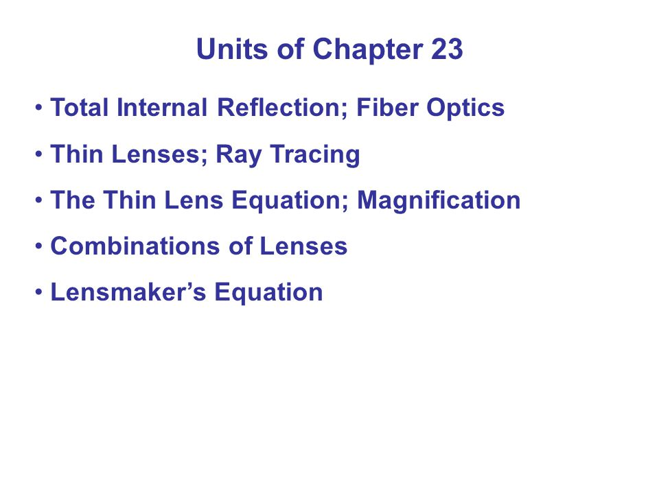 Total Internal Reflection; Fiber Optics Thin Lenses; Ray Tracing The Thin Lens Equation; Magnification Combinations of Lenses Lensmaker's Equation Units of Chapter 23