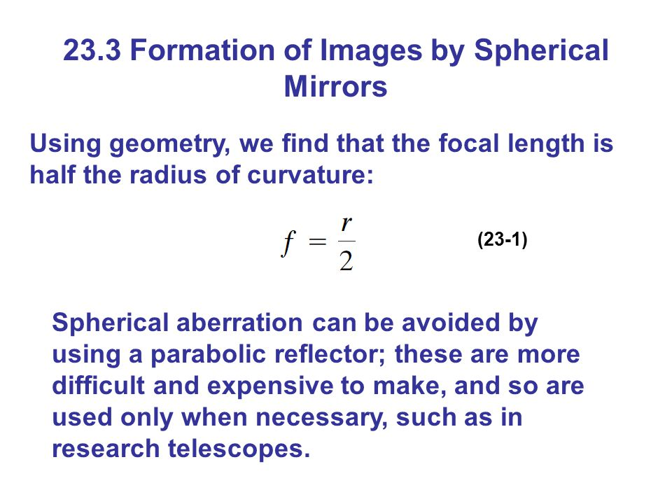 23.3 Formation of Images by Spherical Mirrors Using geometry, we find that the focal length is half the radius of curvature: (23-1) Spherical aberration can be avoided by using a parabolic reflector; these are more difficult and expensive to make, and so are used only when necessary, such as in research telescopes.