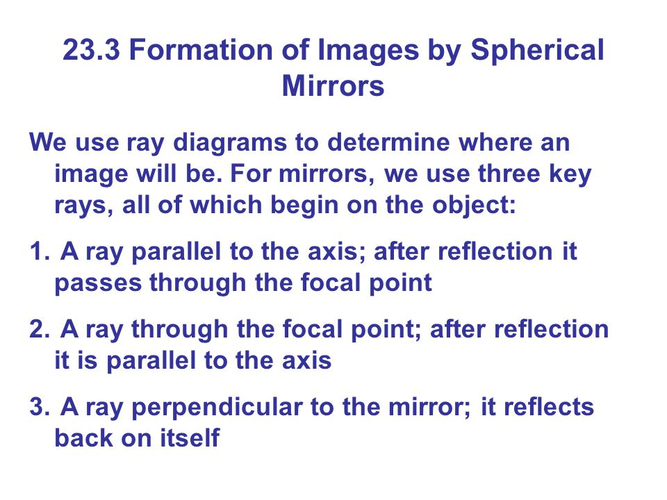 23.3 Formation of Images by Spherical Mirrors We use ray diagrams to determine where an image will be.