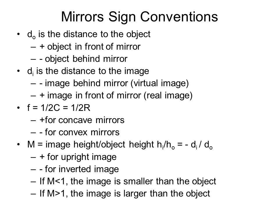 Mirrors Sign Conventions d o is the distance to the object –+ object in front of mirror –- object behind mirror d i is the distance to the image –- image behind mirror (virtual image) –+ image in front of mirror (real image) f = 1/2C = 1/2R –+for concave mirrors –- for convex mirrors M = image height/object height h i /h o = - d i / d o –+ for upright image –- for inverted image –If M<1, the image is smaller than the object –If M>1, the image is larger than the object
