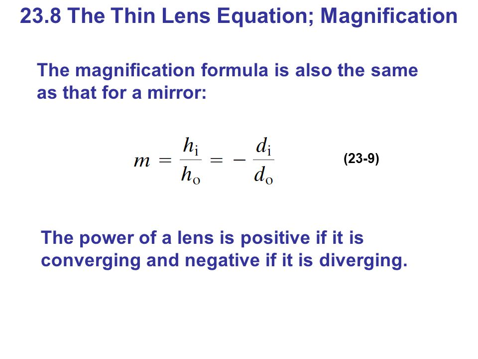 23.8 The Thin Lens Equation; Magnification The magnification formula is also the same as that for a mirror: (23-9) The power of a lens is positive if it is converging and negative if it is diverging.