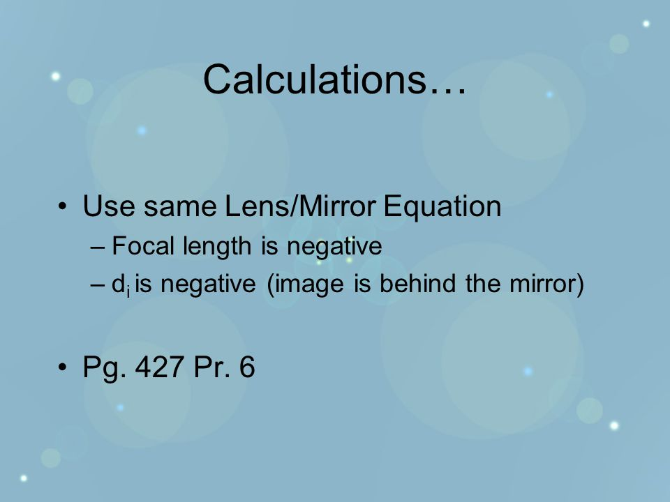 Calculations… Use same Lens/Mirror Equation –Focal length is negative –d i is negative (image is behind the mirror) Pg.