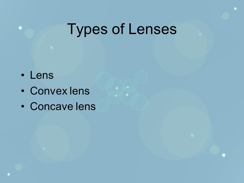 Types of Lenses Lens Convex lens Concave lens
