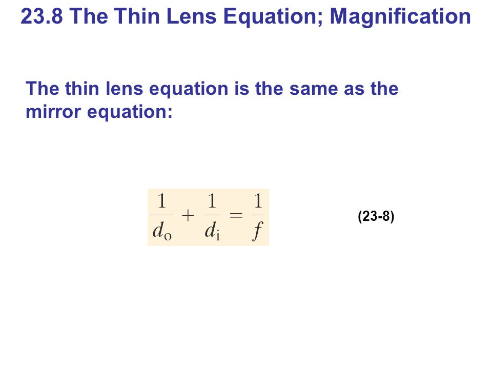 23.8 The Thin Lens Equation; Magnification The thin lens equation is the same as the mirror equation: (23-8)