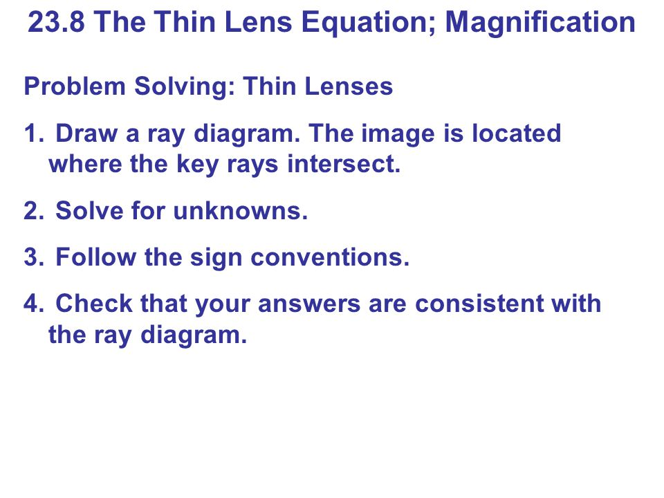 23.8 The Thin Lens Equation; Magnification Problem Solving: Thin Lenses 1.
