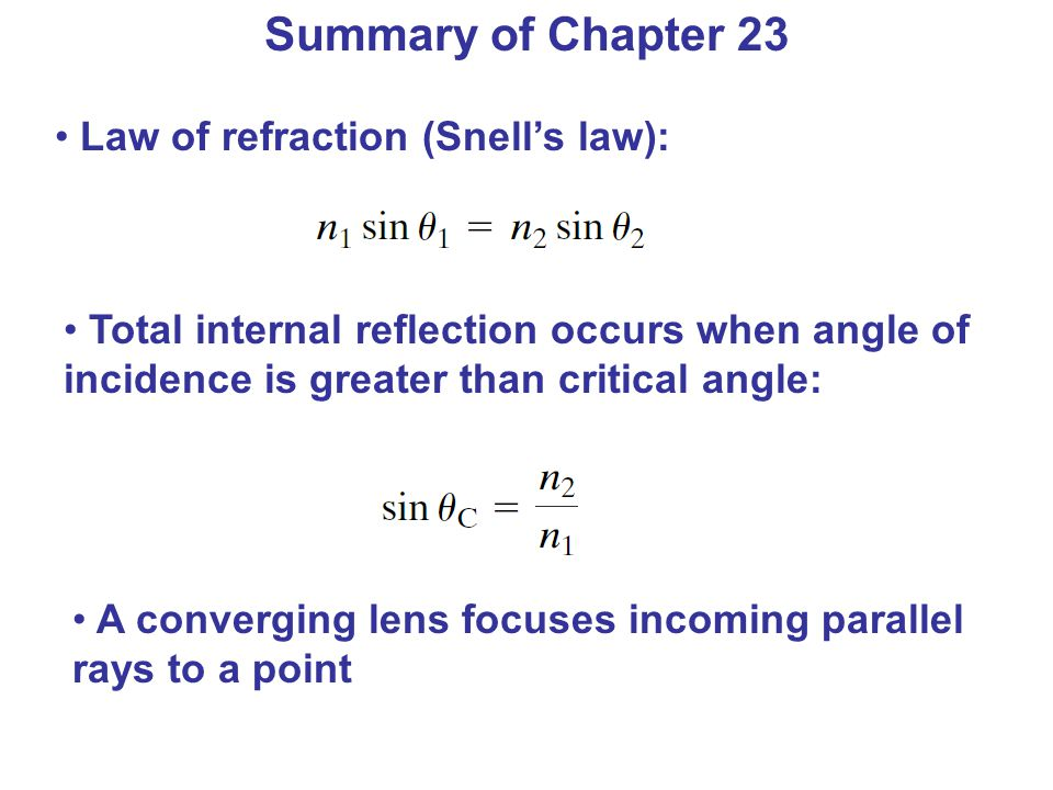 Summary of Chapter 23 Law of refraction (Snell's law): Total internal reflection occurs when angle of incidence is greater than critical angle: A converging lens focuses incoming parallel rays to a point