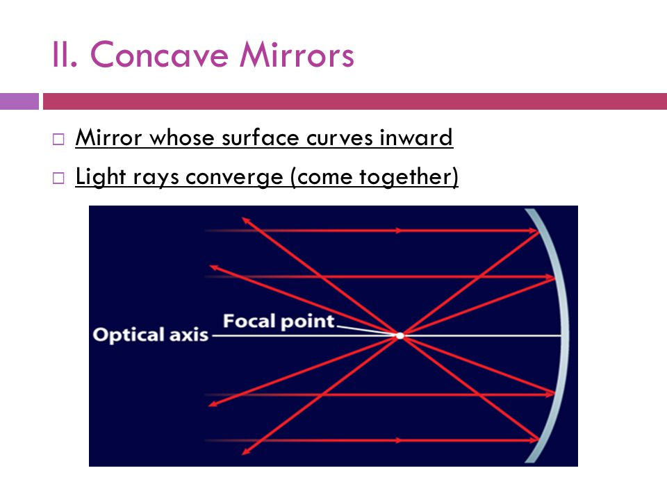 II. Concave Mirrors  Mirror whose surface curves inward  Light rays converge (come together)