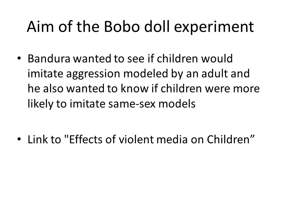 Aim of the Bobo doll experiment Bandura wanted to see if children would imitate aggression modeled by an adult and he also wanted to know if children were more likely to imitate same-sex models Link to Effects of violent media on Children