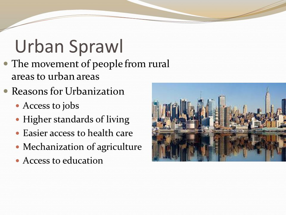 Urban Sprawl The movement of people from rural areas to urban areas Reasons for Urbanization Access to jobs Higher standards of living Easier access to health care Mechanization of agriculture Access to education