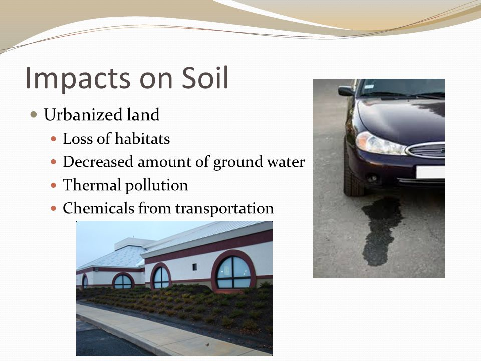 Impacts on Soil Urbanized land Loss of habitats Decreased amount of ground water Thermal pollution Chemicals from transportation
