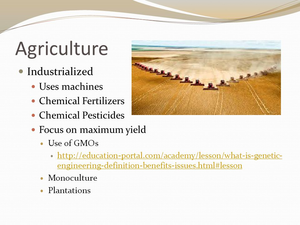 Agriculture Industrialized Uses machines Chemical Fertilizers Chemical Pesticides Focus on maximum yield Use of GMOs   engineering-definition-benefits-issues.html#lesson   engineering-definition-benefits-issues.html#lesson Monoculture Plantations