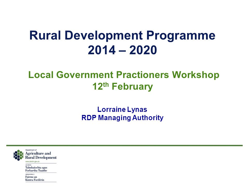 Rural Development Programme 2014 – 2020 Local Government Practioners Workshop 12 th February Lorraine Lynas RDP Managing Authority