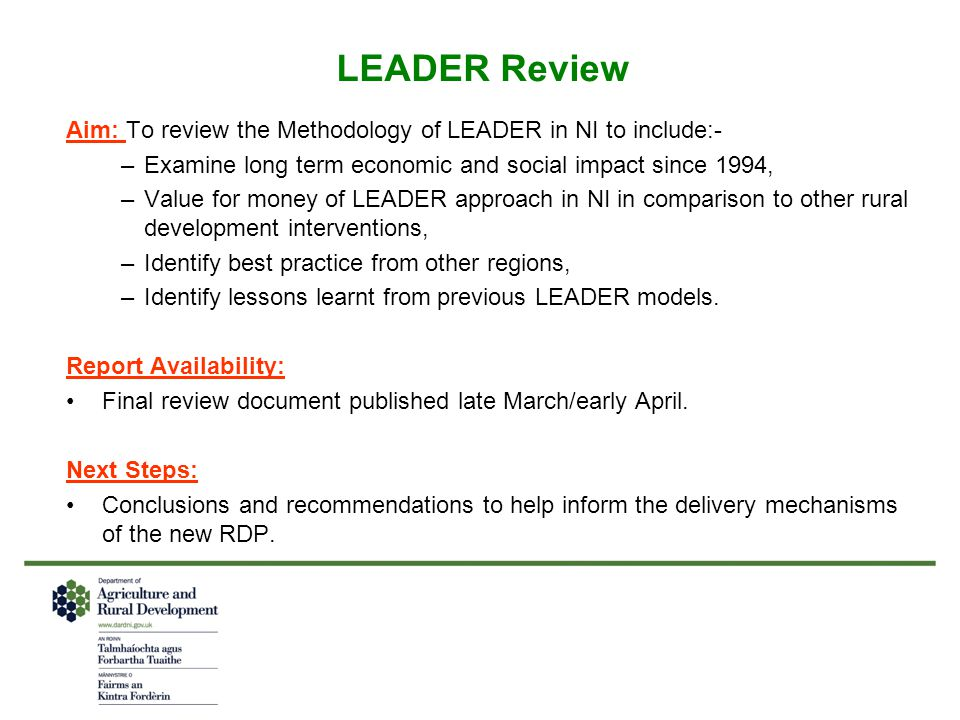 LEADER Review Aim: To review the Methodology of LEADER in NI to include:- –Examine long term economic and social impact since 1994, –Value for money of LEADER approach in NI in comparison to other rural development interventions, –Identify best practice from other regions, –Identify lessons learnt from previous LEADER models.