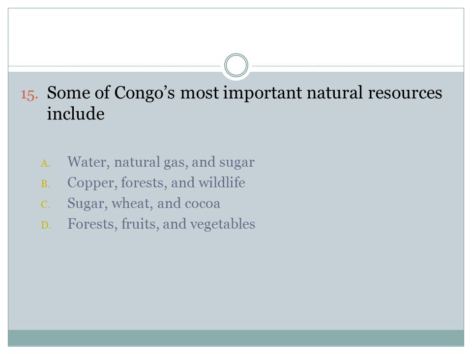 15. Some of Congo's most important natural resources include A.