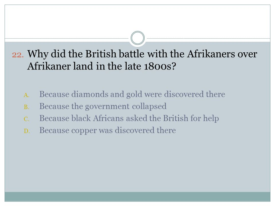 22. Why did the British battle with the Afrikaners over Afrikaner land in the late 1800s.