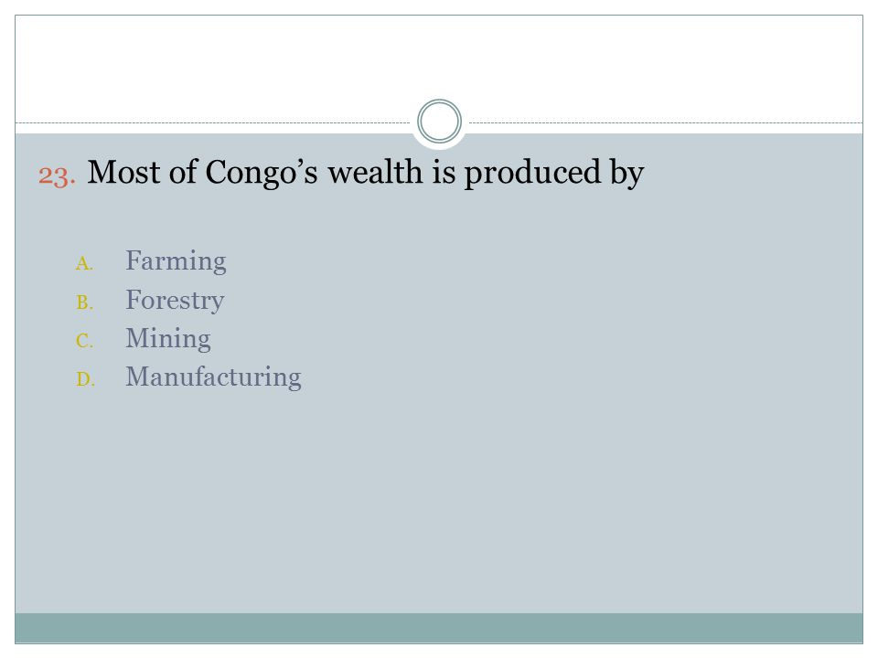 23. Most of Congo's wealth is produced by A. Farming B. Forestry C. Mining D. Manufacturing