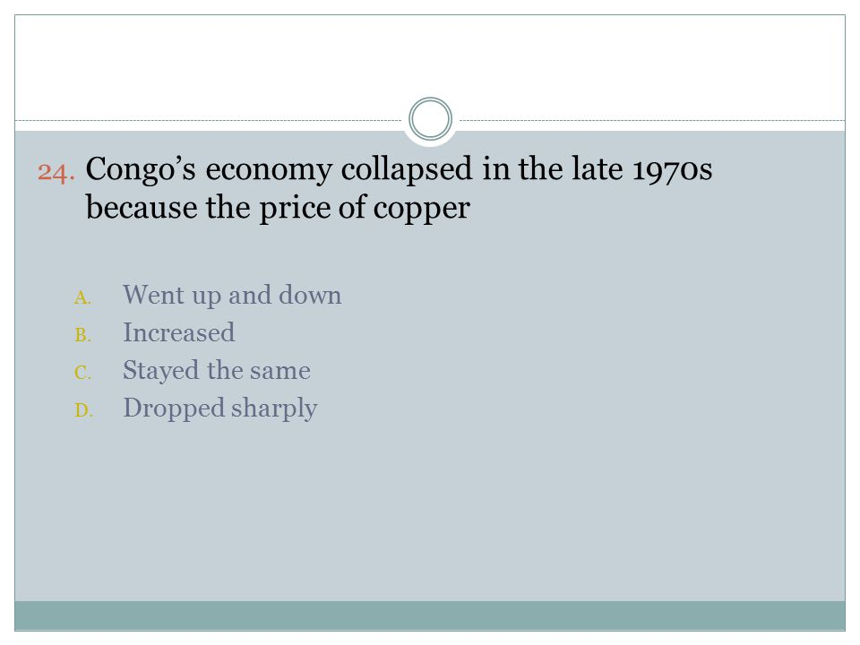 24. Congo's economy collapsed in the late 1970s because the price of copper A.