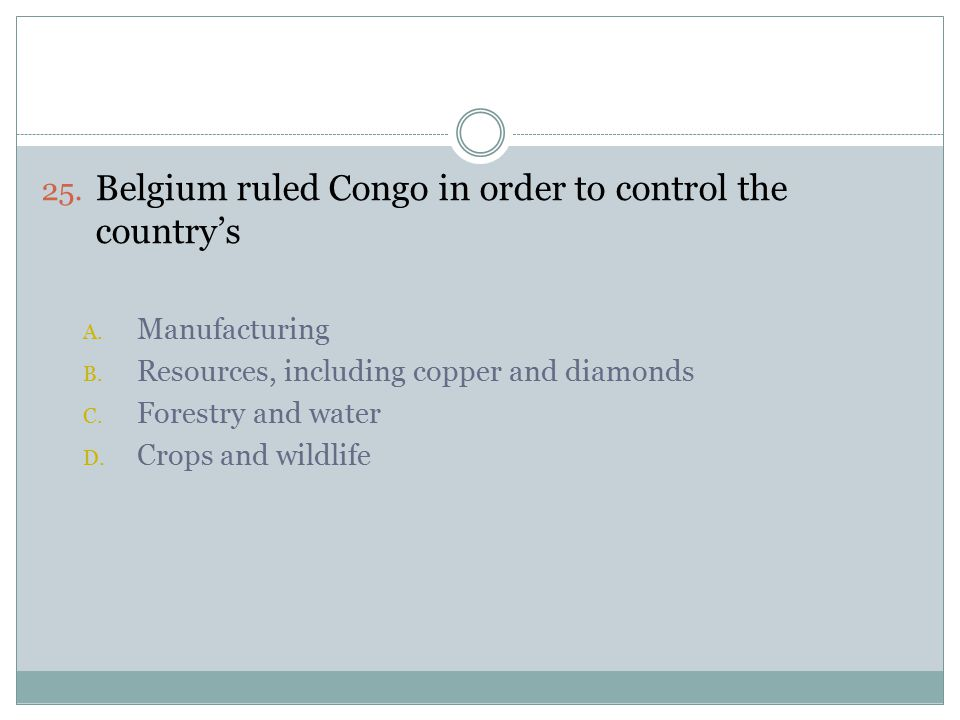 25. Belgium ruled Congo in order to control the country's A.