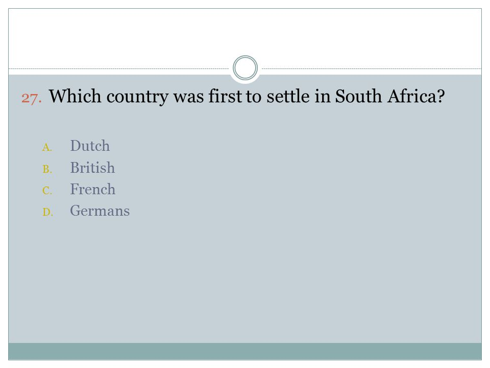 27. Which country was first to settle in South Africa A. Dutch B. British C. French D. Germans