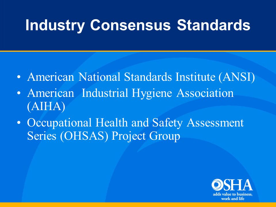 Industry Consensus Standards American National Standards Institute (ANSI) American Industrial Hygiene Association (AIHA) Occupational Health and Safety Assessment Series (OHSAS) Project Group