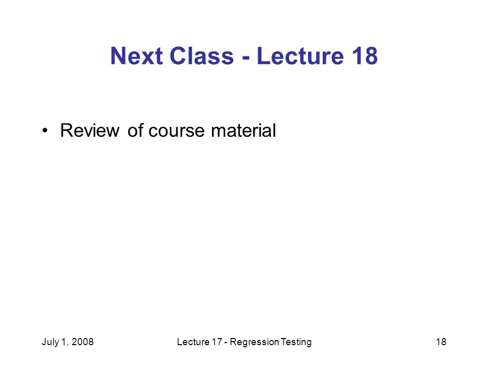 July 1, 2008Lecture 17 - Regression Testing18 Next Class - Lecture 18 Review of course material