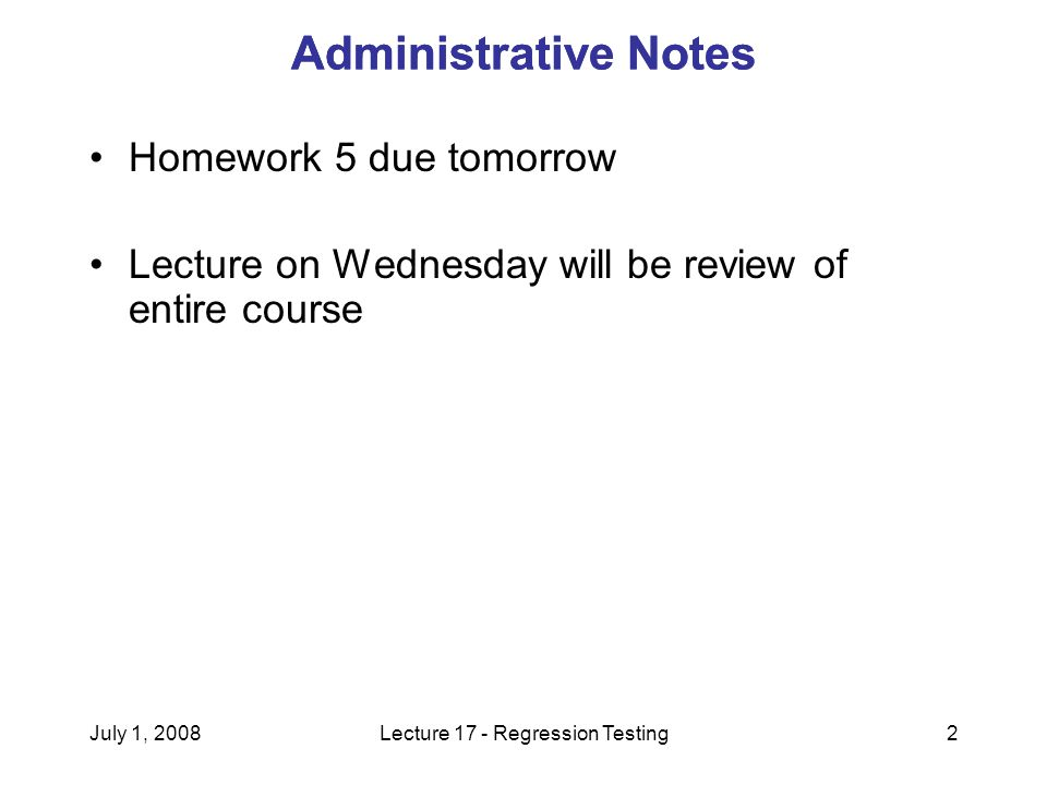 July 1, 2008Lecture 17 - Regression Testing2 Administrative Notes Homework 5 due tomorrow Lecture on Wednesday will be review of entire course