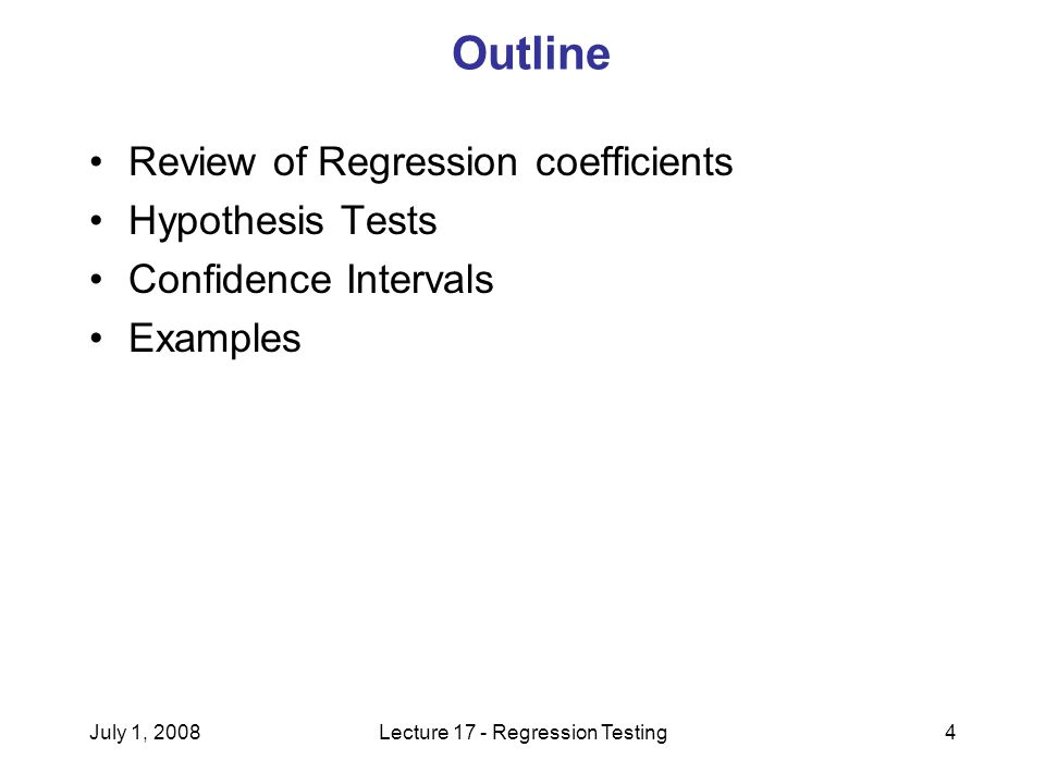 July 1, 2008Lecture 17 - Regression Testing4 Outline Review of Regression coefficients Hypothesis Tests Confidence Intervals Examples