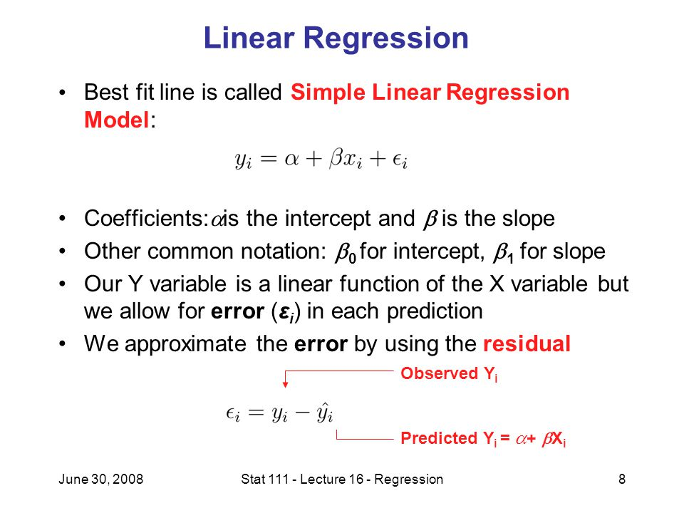 June 30, 2008Stat Lecture 16 - Regression8 Linear Regression Best fit line is called Simple Linear Regression Model: Coefficients:  is the intercept and  is the slope Other common notation:  0 for intercept,  1 for slope Our Y variable is a linear function of the X variable but we allow for error (ε i ) in each prediction We approximate the error by using the residual Observed Y i Predicted Y i =  +  X i
