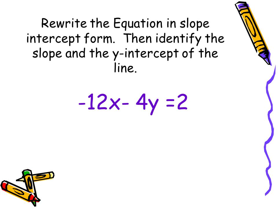 Rewrite the Equation in slope intercept form.