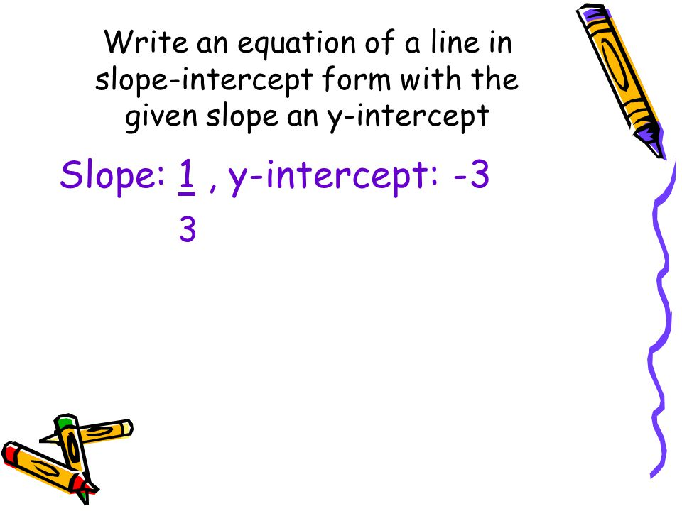 Write an equation of a line in slope-intercept form with the given slope an y-intercept Slope: 1, y-intercept: -3 3